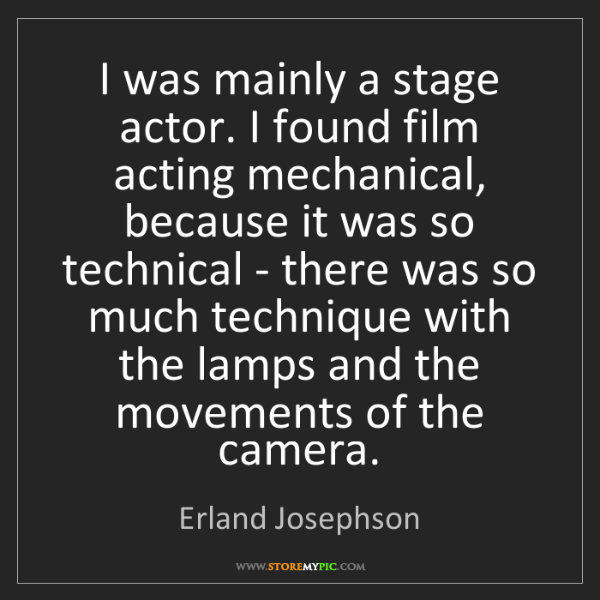 Erland Josephson: I was mainly a stage actor. I found film acting mechanical,...