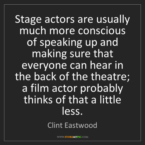 Clint Eastwood: Stage actors are usually much more conscious of speaking...
