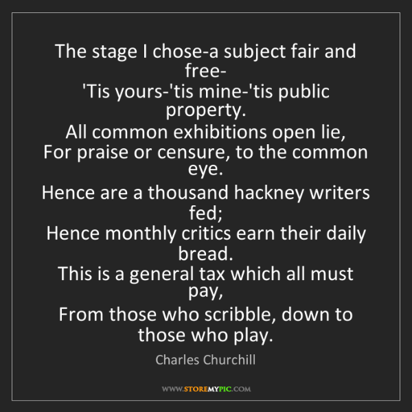 Charles Churchill: The stage I chose-a subject fair and free-  'Tis yours-'tis...
