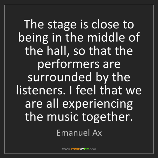 Emanuel Ax: The stage is close to being in the middle of the hall,...