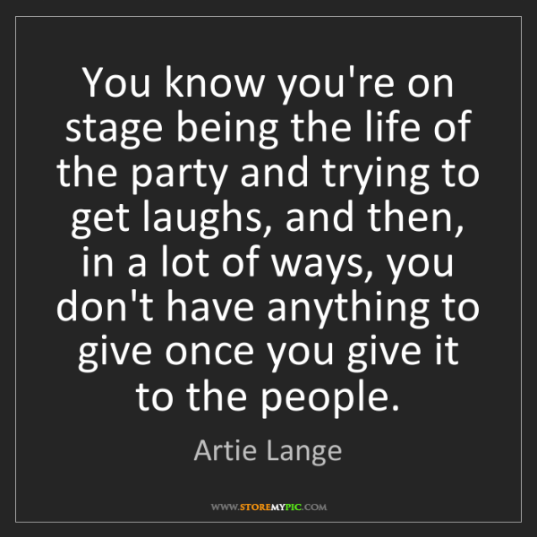 Artie Lange: You know you're on stage being the life of the party...