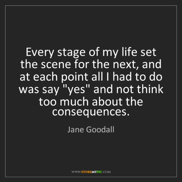 Jane Goodall: Every stage of my life set the scene for the next, and...