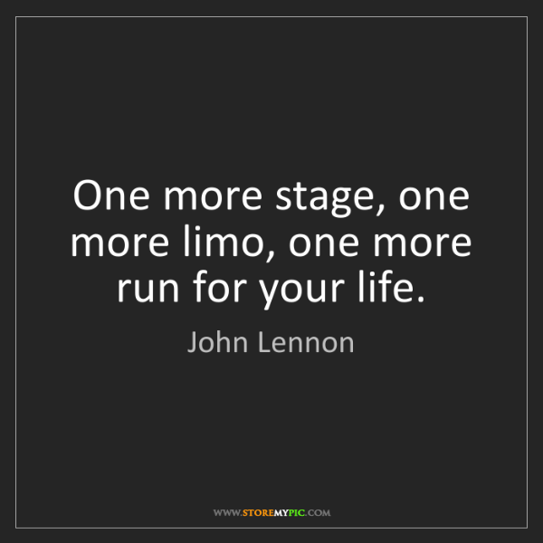 John Lennon: One more stage, one more limo, one more run for your...