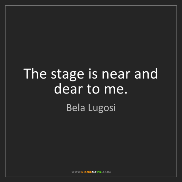 Bela Lugosi: The stage is near and dear to me.