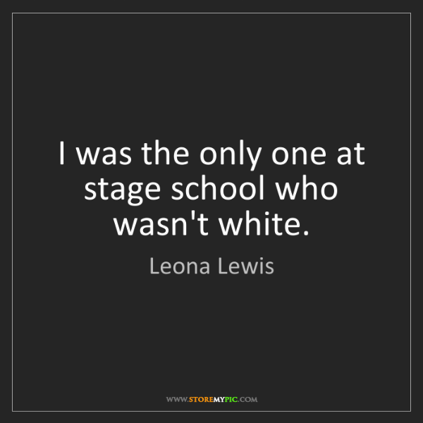 Leona Lewis: I was the only one at stage school who wasn't white.