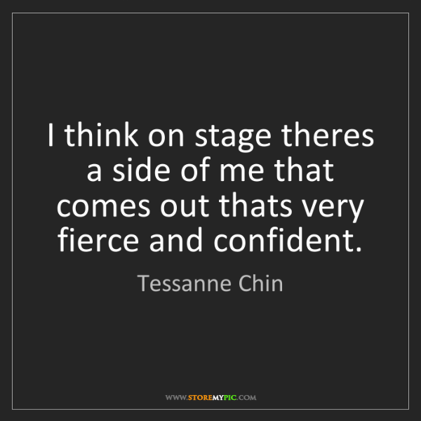 Tessanne Chin: I think on stage theres a side of me that comes out thats...