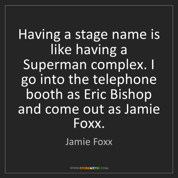 Jamie Foxx: Having a stage name is like having a Superman complex....