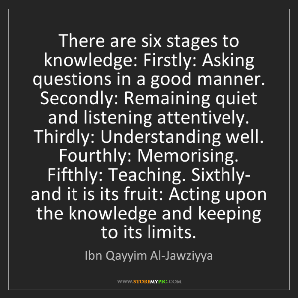 Ibn Qayyim Al-Jawziyya: There are six stages to knowledge: Firstly: Asking questions...