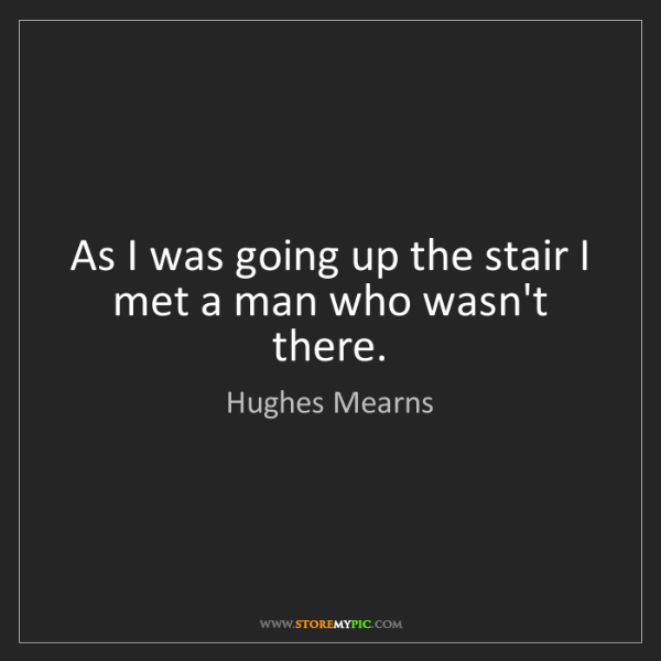 Hughes Mearns: As I was going up the stair I met a man who wasn't there.