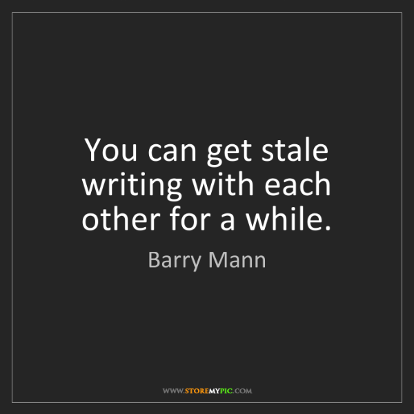 Barry Mann: You can get stale writing with each other for a while.