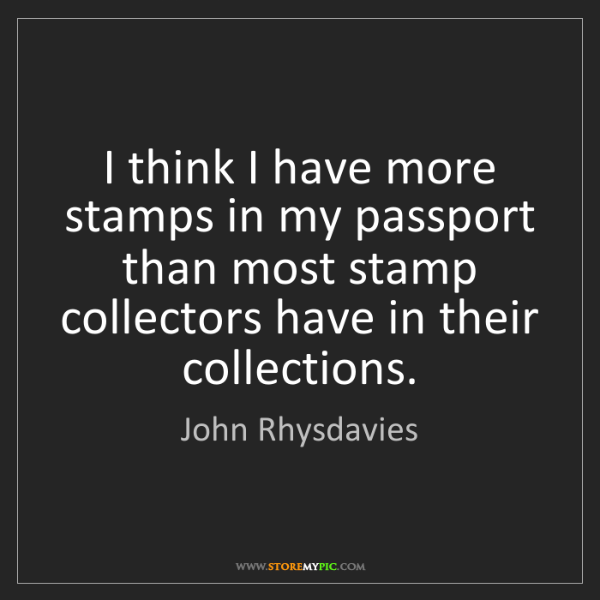 John Rhysdavies: I think I have more stamps in my passport than most stamp...