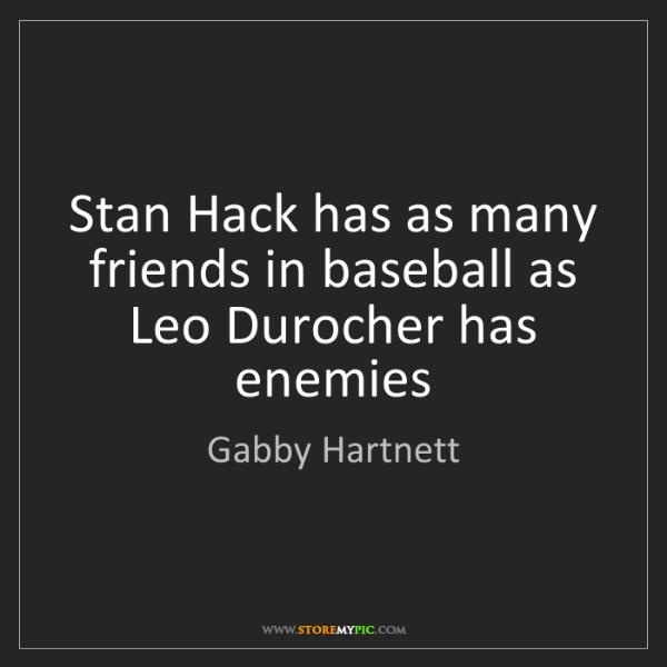 Gabby Hartnett: Stan Hack has as many friends in baseball as Leo Durocher...