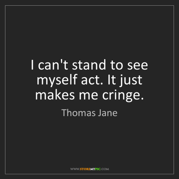 Thomas Jane: I can't stand to see myself act. It just makes me cringe.