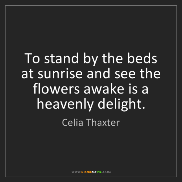 Celia Thaxter: To stand by the beds at sunrise and see the flowers awake...