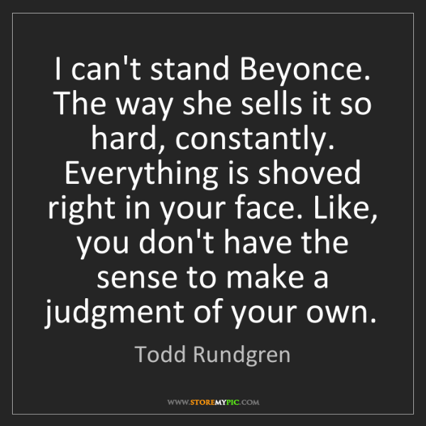 Todd Rundgren: I can't stand Beyonce. The way she sells it so hard,...