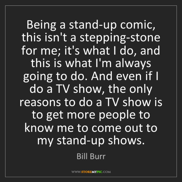 Bill Burr: Being a stand-up comic, this isn't a stepping-stone for...