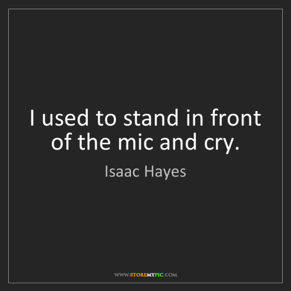 Isaac Hayes: I used to stand in front of the mic and cry.