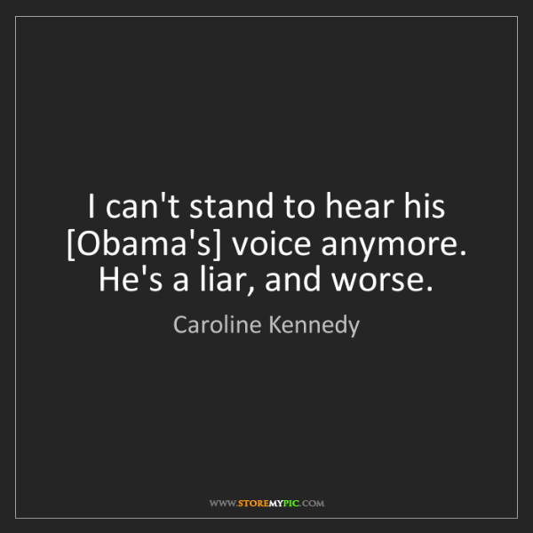Caroline Kennedy: I can't stand to hear his [Obama's] voice anymore. He's...