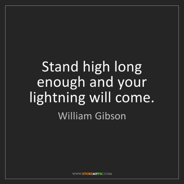 William Gibson: Stand high long enough and your lightning will come.