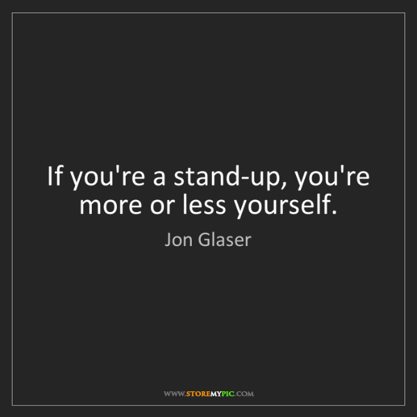 Jon Glaser: If you're a stand-up, you're more or less yourself.