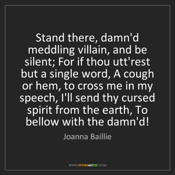 Joanna Baillie: Stand there, damn'd meddling villain, and be silent;...