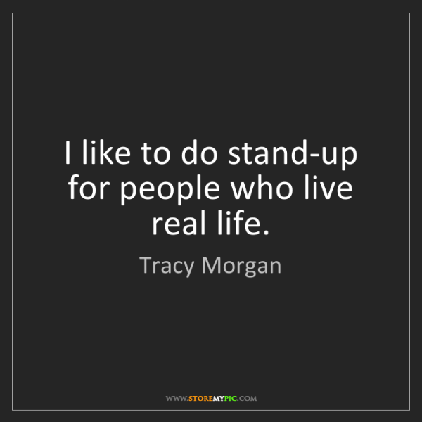 Tracy Morgan: I like to do stand-up for people who live real life.