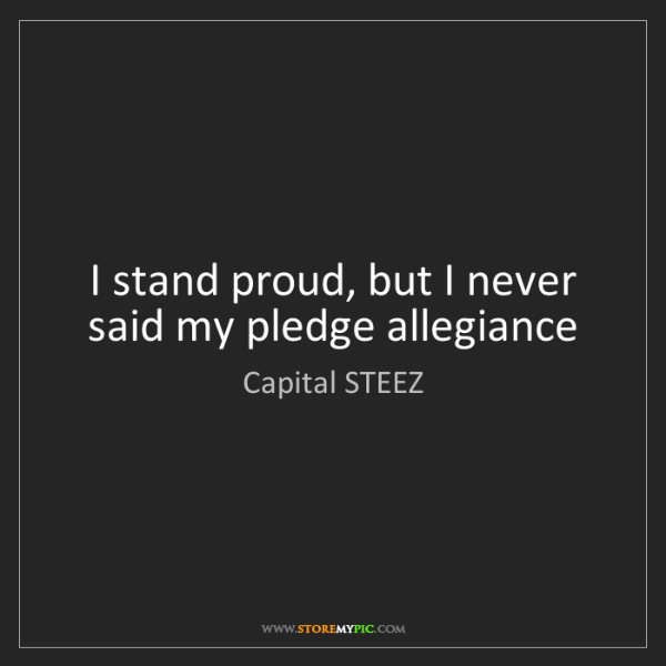 Capital STEEZ: I stand proud, but I never said my pledge allegiance