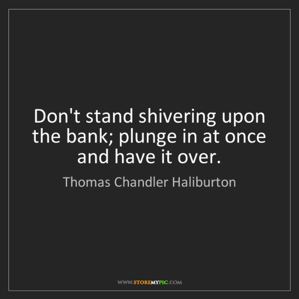 Thomas Chandler Haliburton: Don't stand shivering upon the bank; plunge in at once...