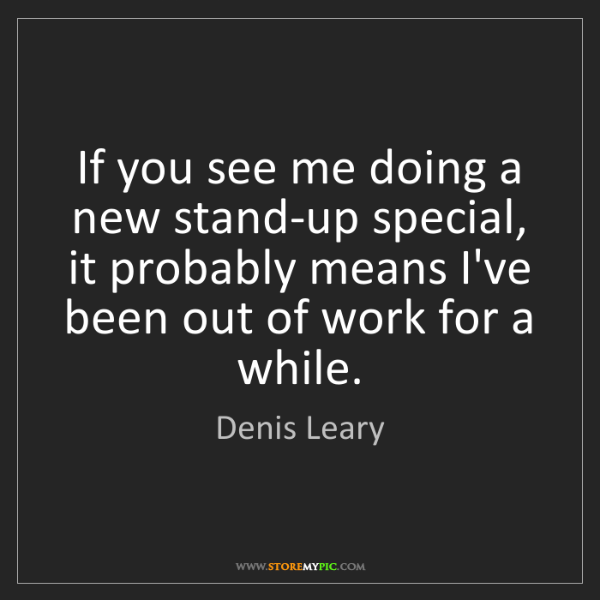Denis Leary: If you see me doing a new stand-up special, it probably...