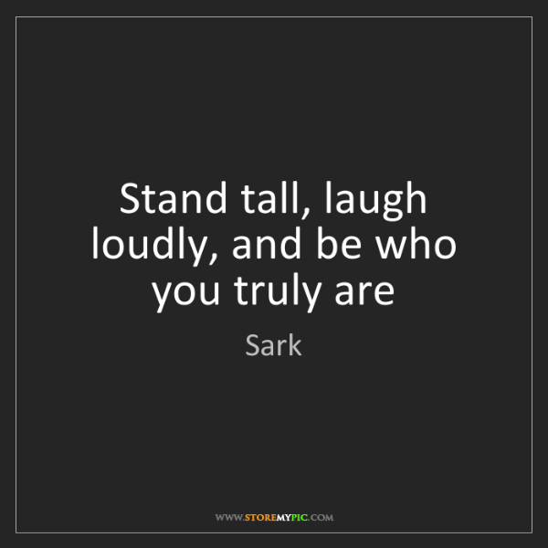 Sark: Stand tall, laugh loudly, and be who you truly are