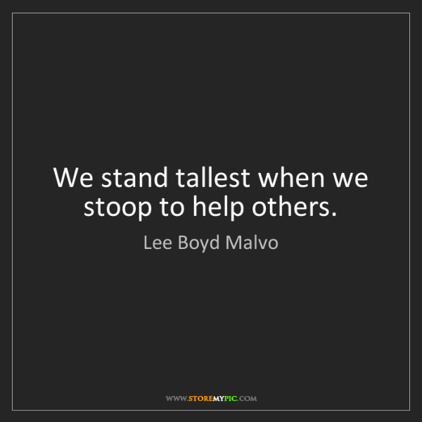 Lee Boyd Malvo: We stand tallest when we stoop to help others.