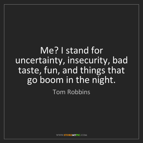 Tom Robbins: Me? I stand for uncertainty, insecurity, bad taste, fun,...