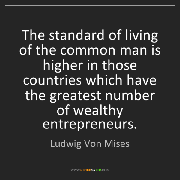 Ludwig Von Mises: The standard of living of the common man is higher in...
