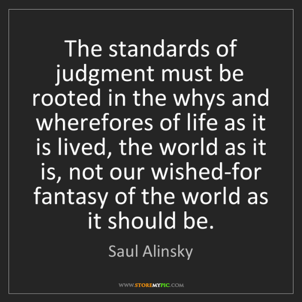 Saul Alinsky: The standards of judgment must be rooted in the whys...
