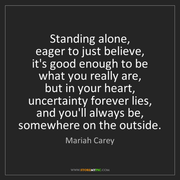 Mariah Carey: Standing alone,   eager to just believe,   it's good...