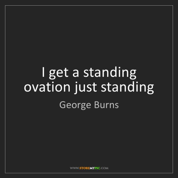 George Burns: I get a standing ovation just standing