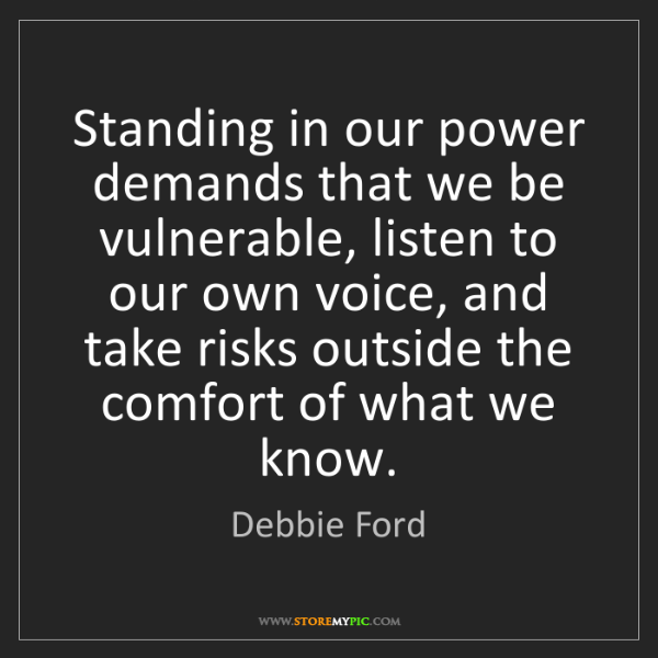 Debbie Ford: Standing in our power demands that we be vulnerable,...