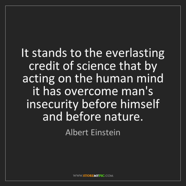 Albert Einstein: It stands to the everlasting credit of science that by...