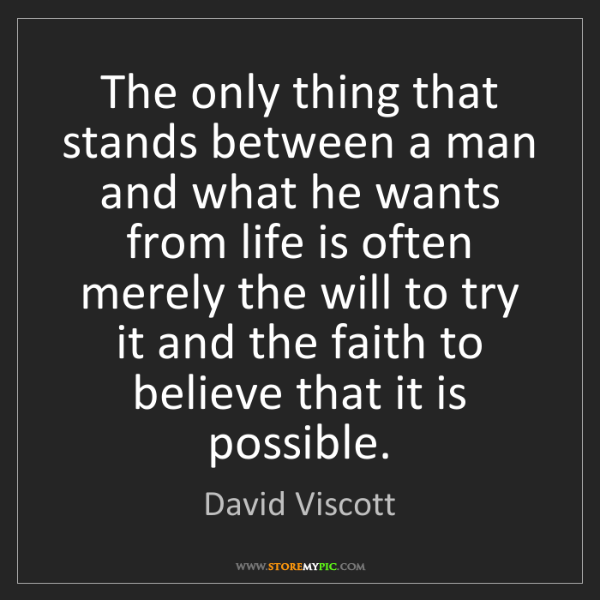 David Viscott: The only thing that stands between a man and what he...