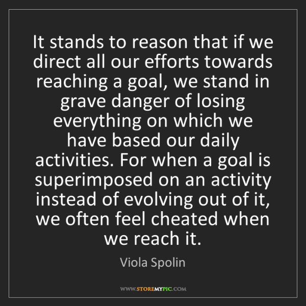 Viola Spolin: It stands to reason that if we direct all our efforts...