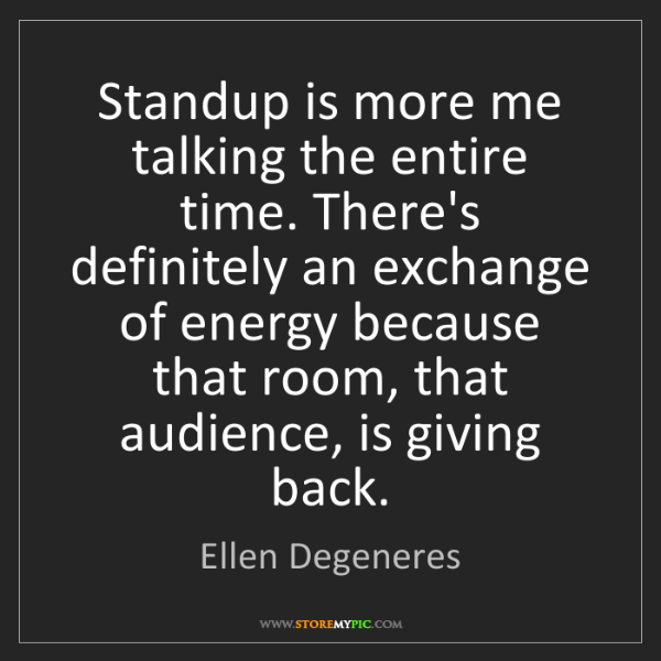 Ellen Degeneres: Standup is more me talking the entire time. There's definitely...