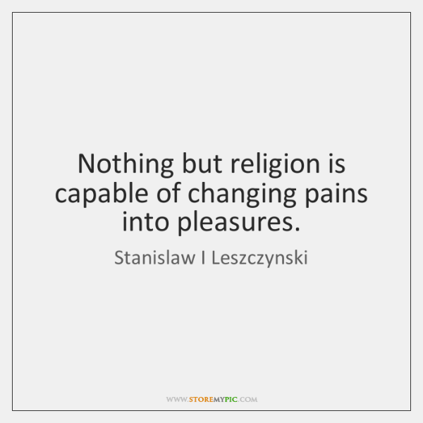 Nothing but religion is capable of changing pains into pleasures.