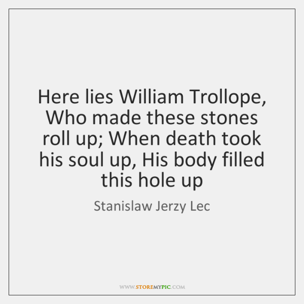 Here lies William Trollope, Who made these stones roll up; When death ...