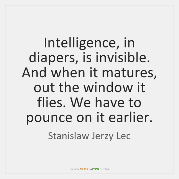 Intelligence, in diapers, is invisible. And when it matures, out the window ...