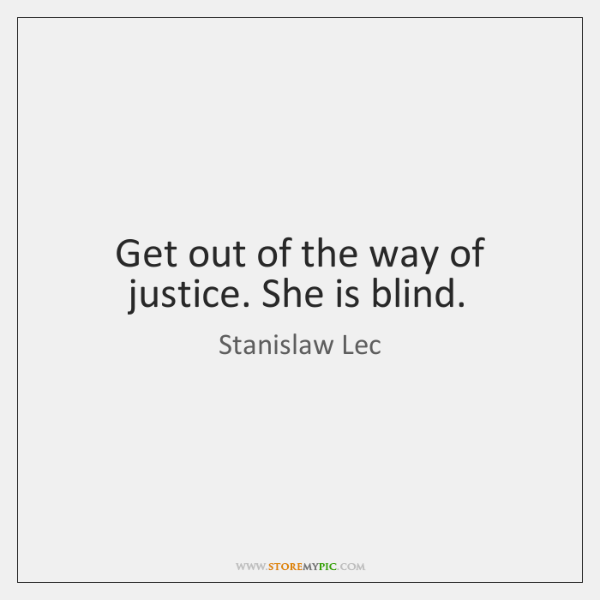 Get out of the way of justice. She is blind.