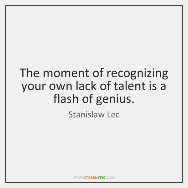 The moment of recognizing your own lack of talent is a flash ...