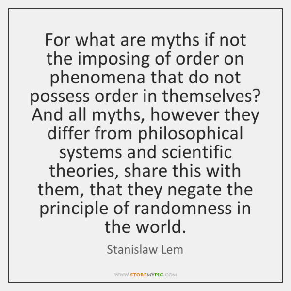 For what are myths if not the imposing of order on phenomena ...