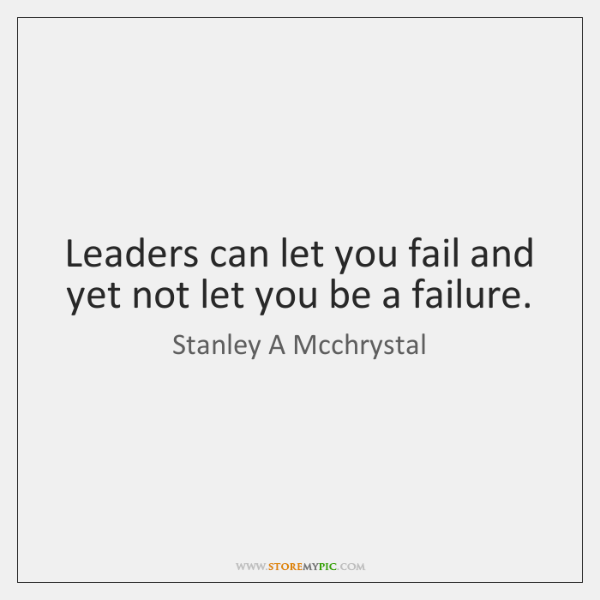 Leaders can let you fail and yet not let you be a ...