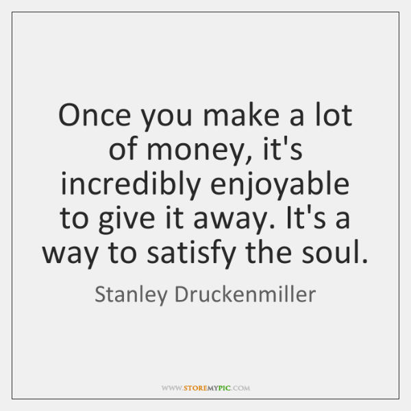 Once you make a lot of money, it's incredibly enjoyable to give ...