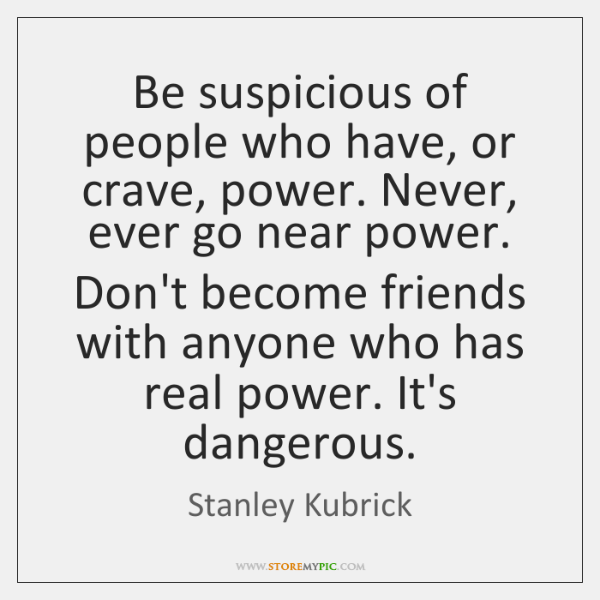 Be suspicious of people who have, or crave, power. Never, ever go ...